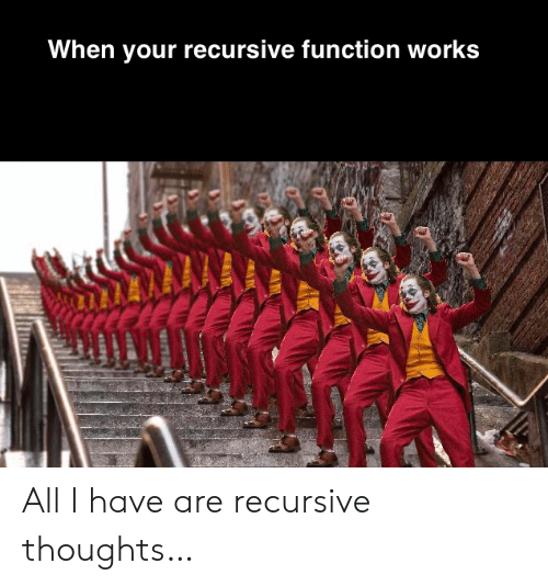 all i have: When your recursive function works All I have are recursive thoughts…