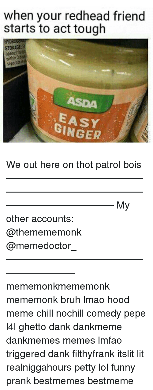 Ghetto, Memes, and Prank: when your redhead friend  starts to act tough  STORAGE  opened  separate inh  GINGER We out here on thot patrol bois ——————————————————————————————————————— My other accounts: @themememonk @memedoctor_ ————————————————————— mememonkmememonk mememonk bruh lmao hood meme chill nochill comedy pepe l4l ghetto dank dankmeme dankmemes memes lmfao triggered dank filthyfrank itslit lit realniggahours petty lol funny prank bestmemes bestmeme