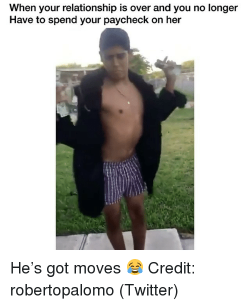 Memes, Twitter, and 🤖: When your relationship is over and you no longer  Have to spend your paycheck on her He's got moves 😂 Credit: robertopalomo (Twitter)