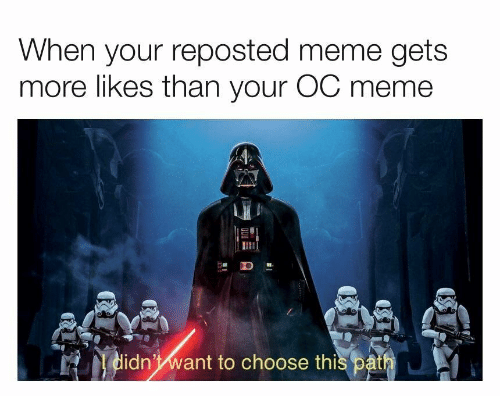Oc Meme: When your reposted meme gets  more likes than your OC meme  ID  idn'want to choose thi  s path