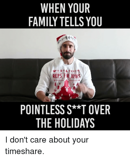timeshare: WHEN YOUR  REPS FIR XMESA  POINTLESS S**T OVER  THE HOLIDAYS I don't care about your timeshare.