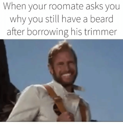 trimmer: When your roomate asks you  why you still have a beard  after borrowing his trimmer