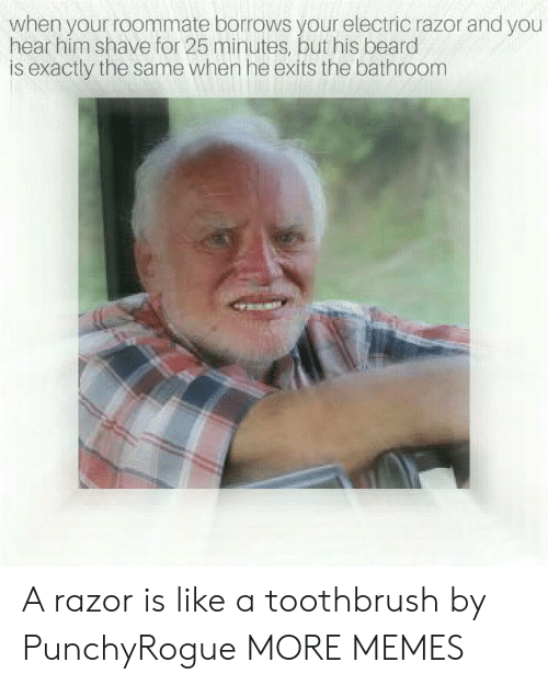 Toothbrush: when your roommate borrows your electric razor and you  hear him shave for 25 minutes, but his beard  is exactly the same when he exits the bathroom A razor is like a toothbrush by PunchyRogue MORE MEMES