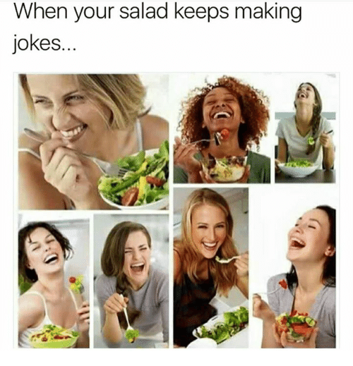 When: When your salad keeps making  jokes.