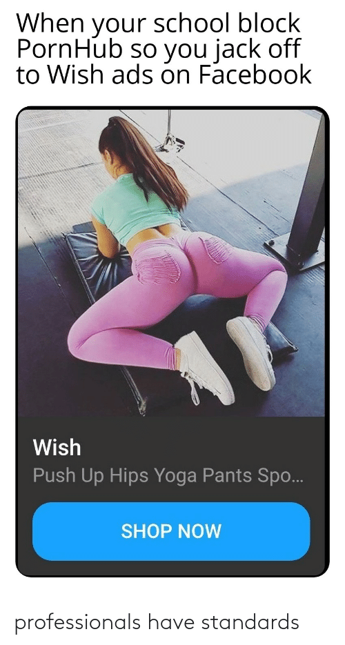 Yoga Pants: When your school block  PornHub so you jack off  to Wish ads on Facebook  Wish  Push Up Hips Yoga Pants Spo...  SHOP NOW professionals have standards