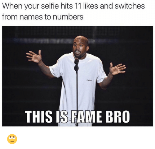 memes: When your selfie hits 11 likes and switches  from names to numbers  THIS IS FAME BRO 🙄