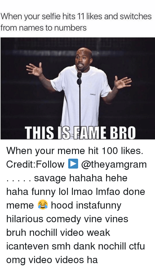 Ctfu, Memes, and Selfie: When your selfie hits 11 likes and switches  from names to numbers  THIS IS FAME BRO When your meme hit 100 likes. Credit:Follow ▶️ @theyamgram . . . . . savage hahaha hehe haha funny lol lmao lmfao done meme 😂 hood instafunny hilarious comedy vine vines bruh nochill video weak icanteven smh dank nochill ctfu omg video videos ha