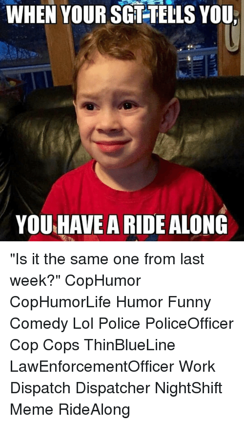 "Dispatcher: WHEN YOUR SGT-TELLS YOU  YOU HAVE A RIDE ALONG ""Is it the same one from last week?"" CopHumor CopHumorLife Humor Funny Comedy Lol Police PoliceOfficer Cop Cops ThinBlueLine LawEnforcementOfficer Work Dispatch Dispatcher NightShift Meme RideAlong"