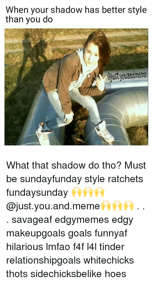 Goals, Hoes, and Meme: When your shadow has better style  than you do What that shadow do tho? Must be sundayfunday style ratchets fundaysunday 🙌🙌🙌@just.you.and.meme🙌🙌🙌 . . . savageaf edgymemes edgy makeupgoals goals funnyaf hilarious lmfao f4f l4l tinder relationshipgoals whitechicks thots sidechicksbelike hoes