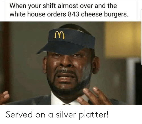 White House: When your shift almost over and the  white house orders 843 cheese burgers. Served on a silver platter!
