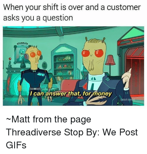 Memes, Money, and Gifs: When your shift is over and a customer  asks you a question  IT  1-1  MIcan answer that. for money  can answer that, for money  adult sw ~Matt from the page Threadiverse Stop By: We Post GIFs
