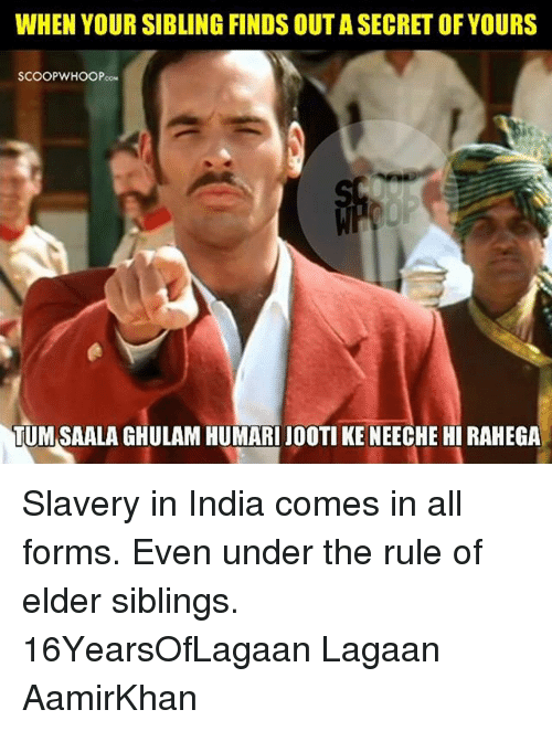 Memes, India, and 🤖: WHEN YOUR SIBLING FINDS OUTASECRETOF YOURS  SCOOP WHOOP  TUMSAALAGHULAM HUMARI JOOTI KE NEECHE HI RAHEGA Slavery in India comes in all forms. Even under the rule of elder siblings. 16YearsOfLagaan Lagaan AamirKhan