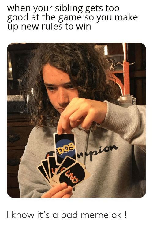 Uno: when your sibling gets too  good at the game so you make  up new rules to win  DOS  Mappion  UNO I know it's a bad meme ok !