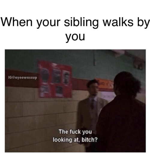 Ayeewassup: When your sibling walks by  you  G@ayeewassup  The fuck you  looking at, bitch?