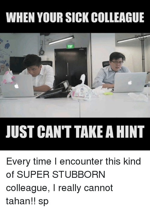 Memes, Time, and Sick: WHEN YOUR SICK COLLEAGUE  UST CAN'T TAKE A HINT Every time I encounter this kind of SUPER STUBBORN colleague, I really cannot tahan!! sp