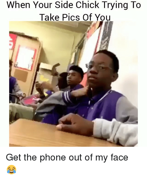 Funny, Phone, and Side Chick: When Your Side Chick Trying To  Take Pics Of You Get the phone out of my face 😂