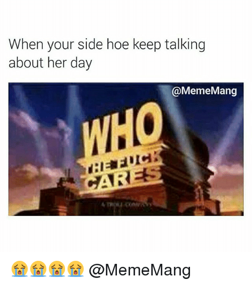 Hoe, Hoes, and Dank Memes: When your side hoe keep talking  about her day  @MemeMang 😭😭😭😭 @MemeMang