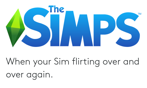 sim: When your Sim flirting over and over again.