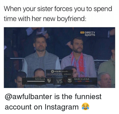 Barcelona, Instagram, and Memes: When your sister forces you to spend  time with her new boyfriend:  DIRECTV  sports  LIGA ESPANOLA 2016-JORNADA1  SEVILLA  BARCELONA  VS @awfulbanter is the funniest account on Instagram 😂