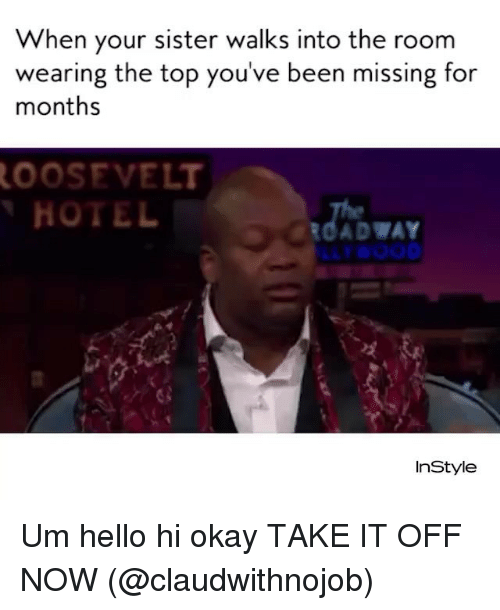 Hello, Okay, and Girl Memes: When your sister walks into the room  wearing the top you've been missing for  months  OOSEVELT  HOTE  ur#000  InStyle Um hello hi okay TAKE IT OFF NOW (@claudwithnojob)