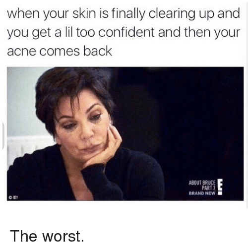 The Worst, Kardashian, and Back: when your skin is finally clearing up and  you get a lil too confident and then your  acne comes back  ABOUT BRUCE  PART 2  BRAND NEW The worst.