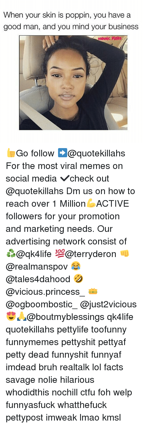 Bruh, Ctfu, and Facts: When your skin is poppin, you have a  good man, and you mind your business  MANic Pixies 👍Go follow ➡@quotekillahs For the most viral memes on social media ✔check out @quotekillahs Dm us on how to reach over 1 Million💪ACTIVE followers for your promotion and marketing needs. Our advertising network consist of ♻@qk4life 💯@terryderon 👊@realmanspov 😂@tales4dahood 🤣@vicious.princess_ 👑@ogboombostic_ @just2vicious😍🙏@boutmyblessings qk4life quotekillahs pettylife toofunny funnymemes pettyshit pettyaf petty dead funnyshit funnyaf imdead bruh realtalk lol facts savage nolie hilarious whodidthis nochill ctfu foh welp funnyasfuck whatthefuck pettypost imweak lmao kmsl