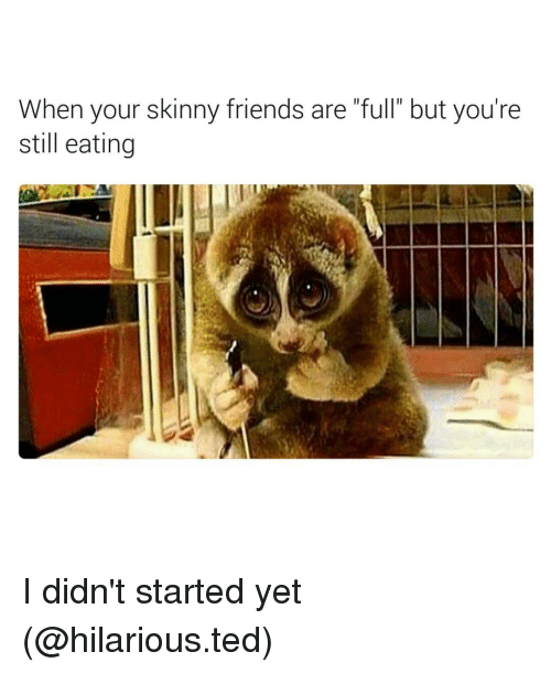 """Funny, Ted, and Still: When your skinny friends are """"full"""" but you're  still eating I didn't started yet (@hilarious.ted)"""