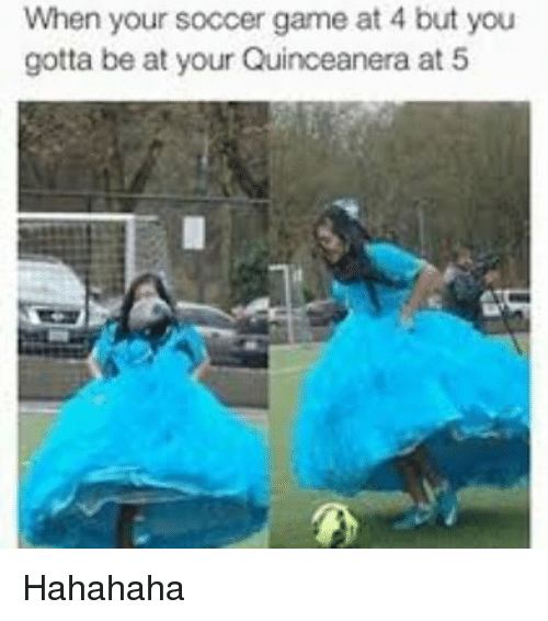 Quinceanera: When your soccer game at 4 but you  gotta be at your Quinceanera at 5 Hahahaha