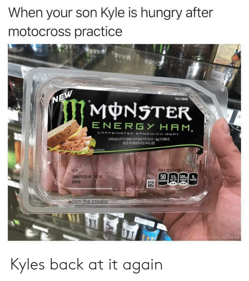 Back at It Again: When your son Kyle is hungry after  motocross practicee  ULLY COOKED  MONSTER  ENERGY HAM  ONG CAFFEINE PER SUCE  KEEP REFRIGERATED UNTILUSE  VITAMN B  PER 2 0Z SERV  26NOV2018 1934  DV06  500.5 5000  NETWT  ad  WITH MOHUS Kyles back at it again