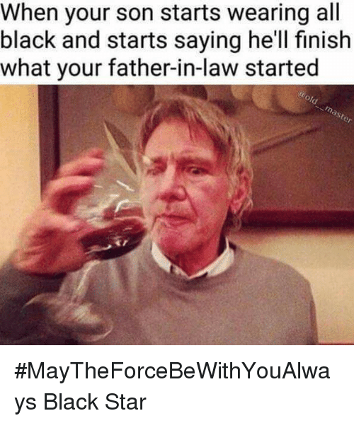 Memes, 🤖, and Black Star: When your son starts wearing all  black and starts saying he'll finish  what your father-in-law started #MayTheForceBeWithYouAlways   Black Star