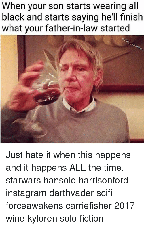 Memes, Wine, and Fictional: When your son starts wearing all  black and starts saying he'll finish  what your father-in-law started Just hate it when this happens and it happens ALL the time. starwars hansolo harrisonford instagram darthvader scifi forceawakens carriefisher 2017 wine kyloren solo fiction