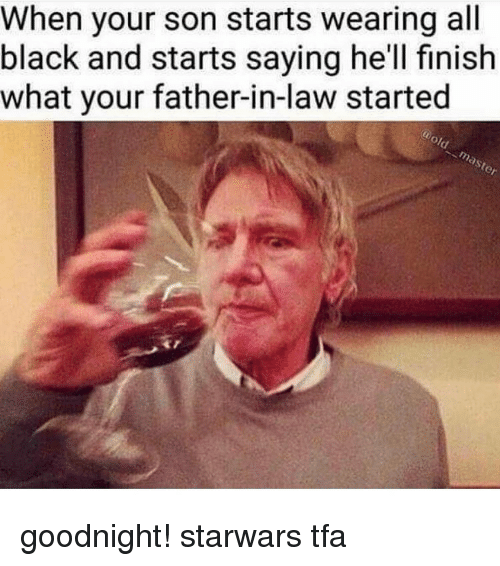 Memes, 🤖, and Law: When your son starts wearing all  black and starts saying he'll finish  what your father-in-law started goodnight! starwars tfa