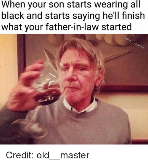 Masters, Youngling, and Oar: When your son starts wearing all  black and starts saying he'll finish  what your father-in-law started  oar Credit: old__master