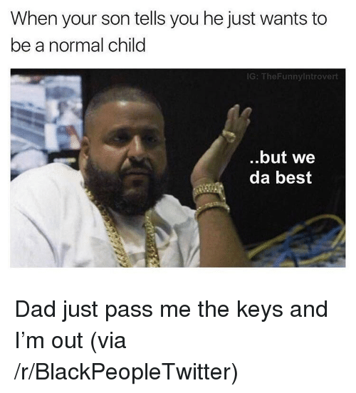 we-da-best: When your son tells you he just wants to  be a normal child  G: TheFunnyintrovert  ..but we  da best <p>Dad just pass me the keys and I&rsquo;m out (via /r/BlackPeopleTwitter)</p>