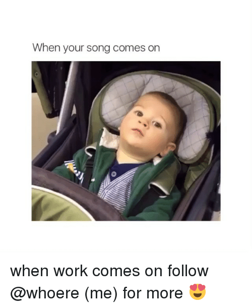 Girl Memes: When your song comes on when work comes on follow @whoere (me) for more 😍
