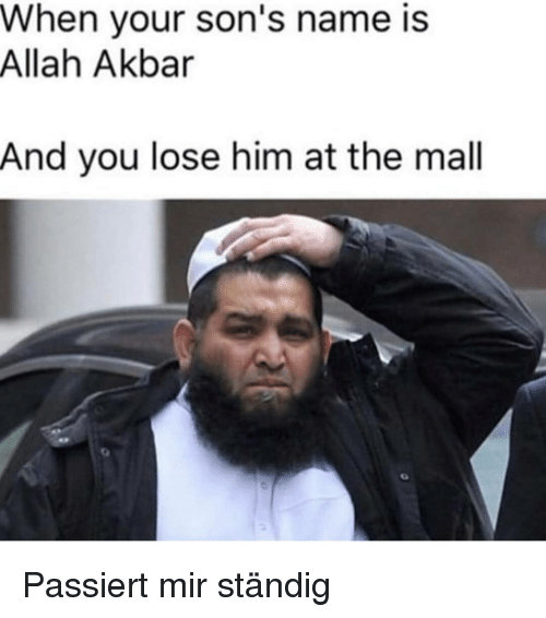 akbar: When your son's name is  Allah Akbar  And you lose him at the mall Passiert mir ständig