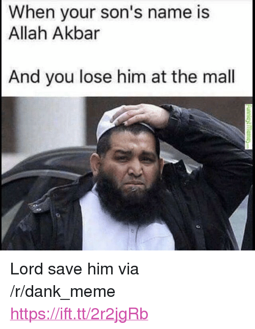 "akbar: When your son's name is  Allah Akbar  And you lose him at the mal <p>Lord save him via /r/dank_meme <a href=""https://ift.tt/2r2jgRb"">https://ift.tt/2r2jgRb</a></p>"