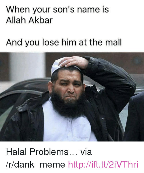 "akbar: When your son's name is  Allah Akbar  And you lose him at the mal <p>Halal Problems&hellip; via /r/dank_meme <a href=""http://ift.tt/2iVThri"">http://ift.tt/2iVThri</a></p>"