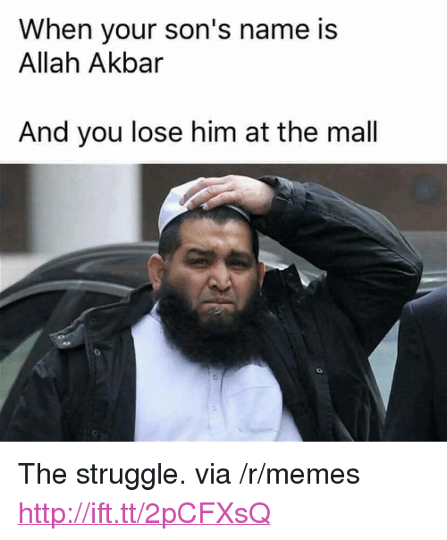 "akbar: When your son's name is  Allah Akbar  And you lose him at the mal <p>The struggle. via /r/memes <a href=""http://ift.tt/2pCFXsQ"">http://ift.tt/2pCFXsQ</a></p>"