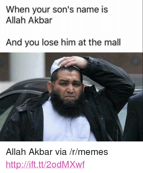 "akbar: When your son's name is  Allah Akbar  And you lose him at the mall <p>Allah Akbar via /r/memes <a href=""http://ift.tt/2odMXwf"">http://ift.tt/2odMXwf</a></p>"