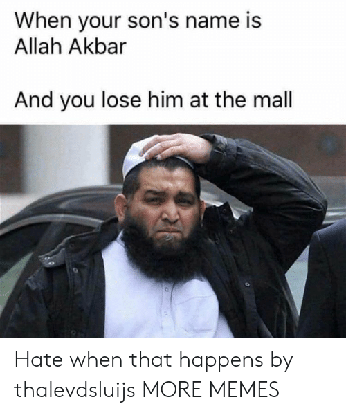 akbar: When your son's name is  Allah Akbar  And you lose him at the mall Hate when that happens by thalevdsluijs MORE MEMES