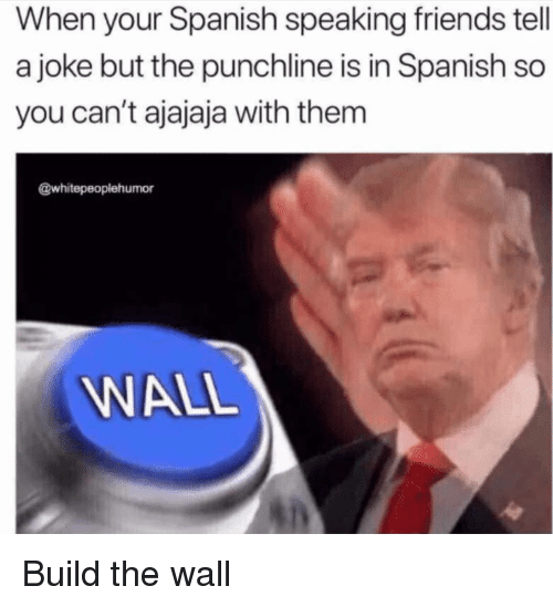 build-the-wall: When your Spanish speaking friends tell  a joke but the punchline is in Spanish so  you can't ajajaja with them  @whitepeopiehumor  WALL Build the wall