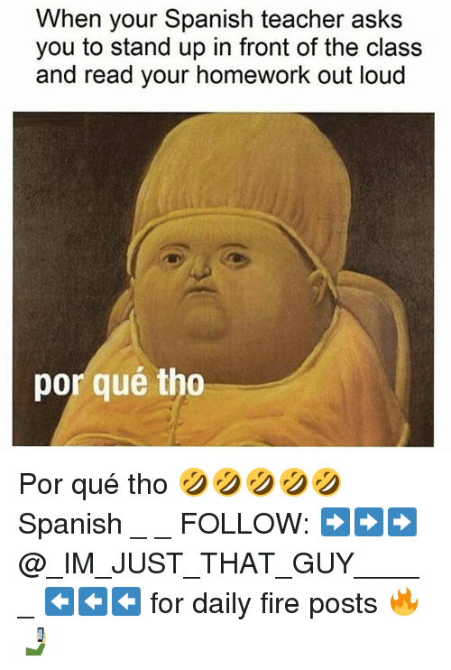 Por Que Tho: When your Spanish teacher asks  you to stand up in front of the class  and read your homework out loud  por qué tho Por qué tho 🤣🤣🤣🤣🤣 Spanish _ _ FOLLOW: ➡➡➡@_IM_JUST_THAT_GUY_____ ⬅⬅⬅ for daily fire posts 🔥🤳🏼