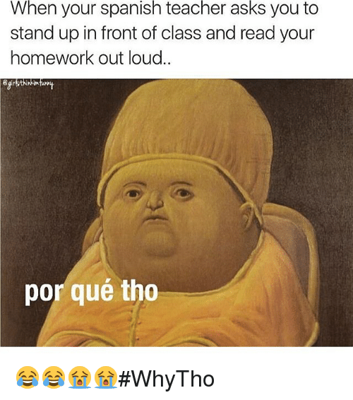 Por Que Tho: When your spanish teacher asks you to  stand up in front of class and read your  homework out loud.  por qué tho 😂😂😭😭#WhyTho