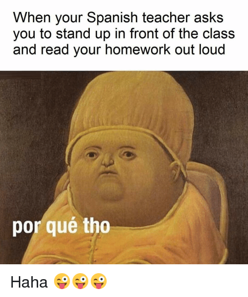 Por Que Tho: When your Spanish teacher asks  you to stand up in front of the class  and read your homework out loud  por que tho Haha 😜😜😜