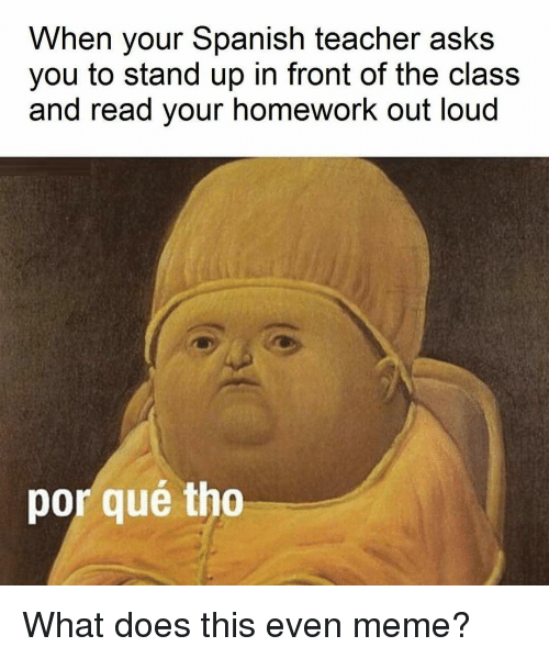 Doe, Meme, and Memes: When your Spanish teacher asks  you to stand up in front of the class  and read your homework out loud  por que tho What does this even meme?
