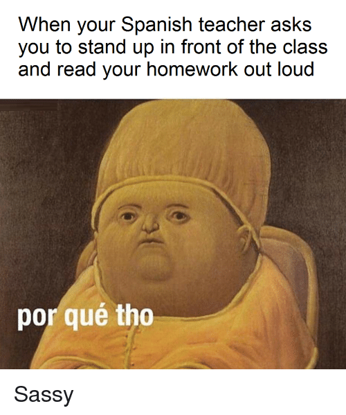 Por Que Tho: When your Spanish teacher asks  you to stand up in front of the class  and read your homework out loud  por qué tho Sassy