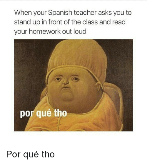 Por Que Tho: When your Spanish teacher asks you to  stand up in front of the class and read  your homework out loud  por qué tho Por qué tho