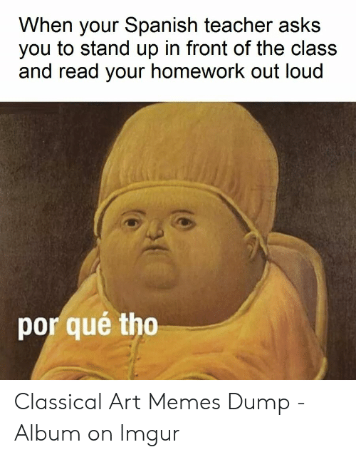 Por Que Tho: When your Spanish teacher asks  you to stand up in front of the class  and read your homework out loud  por qué tho