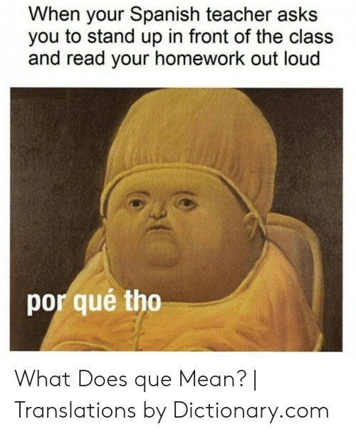 Por Que Tho: When your Spanish teacher asks  you to stand up in front of the class  and read your homework out loud  por qué tho What Does que Mean? | Translations by Dictionary.com